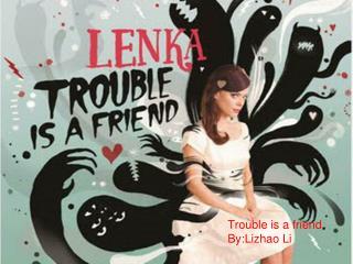Trouble is a friend By:Lizhao Li