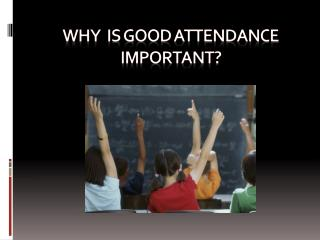 WHY  IS GOOD ATTENDANCE  IMPORTANT?