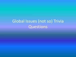 Global Issues ( not so) Trivia  Questions