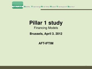 Pillar 1 study Financing Models Brussels, April 3. 2012 AFT-IFTIM