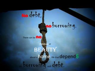No debt , no borrowing .  There can be  no freedom or beauty about a  home life that  depend $