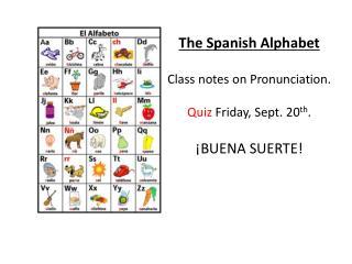 The Spanish Alphabet  Class notes on Pronunciation. Quiz  Friday, Sept. 20 th . ¡ BUENA SUERTE!