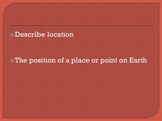 Describe location T he position of a place or point on Earth