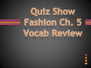 Quiz Show Fashion Ch. 5  Vocab  Review