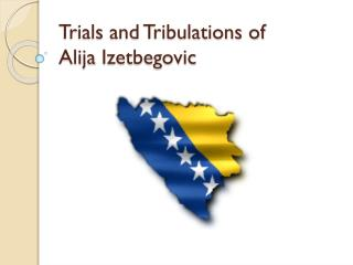 Trials and Tribulations of  Alija Izetbegovic