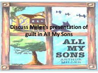 Discuss Miller's presentation of guilt in All My Sons