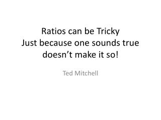 Ratios can be Tricky Just because one sounds true  doesn't make it so!