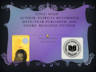 Title: Sold	 Author: Patricia McCormick Date/Year Published: 2006 Genre: Realistic Fiction