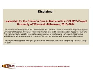 Disclaimer Leadership  for the Common Core in  Mathematics (CCLM^2) Project