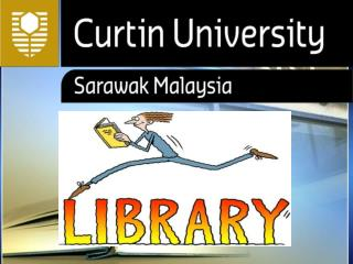 OPERATION  HOURS: PLEASE REFER TO  CURTIN SARAWAK  LIBRARY'S  WEBSITE