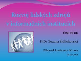 Rozvoj lidských zdrojů  v informačních institucích ÚISK FF UK  PhDr.  Zuzana  Šidlichovská