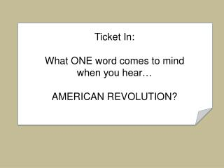 Ticket In: What ONE word comes to mind  w hen you hear… AMERICAN REVOLUTION?