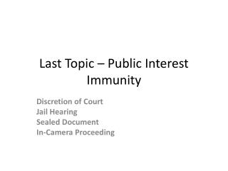 Last Topic – Public Interest Immunity