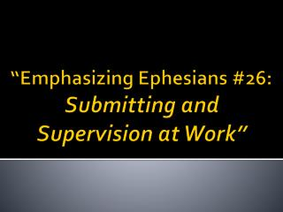 """Emphasizing Ephesians  # 26:  Submitting and Supervision at Work"""