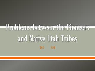 Problems between the Pioneers and Native Utah Tribes