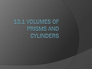 13.1 Volumes of Prisms and Cylinders
