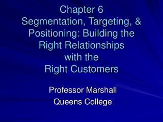Chapter 6 Segmentation, Targeting,  Positioning: Building the  Right Relationships  with the  Right Customers