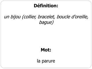 Définition : un bijou (collier, bracelet, boucle d'oreille, bague) Mot: la parure