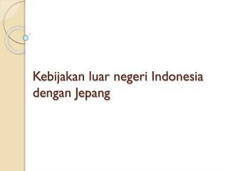 K ebijakan luar negeri Indonesia dengan Jepang