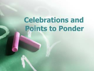 Celebrations and Points to Ponder
