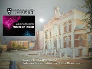 Dominic Elliott, BA, MBA, PhD, FBCI Professor of Business Continuity and Strategic Management