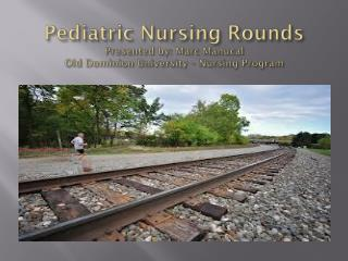 Pediatric Nursing Rounds Presented by: Marc  Manucal Old Dominion University – Nursing Program