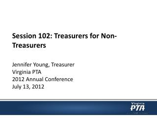 Session 102: Treasurers for Non-Treasurers Jennifer Young, Treasurer  Virginia PTA