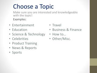 Choose a Topic Make sure you are interested and knowledgeable with the topic! Examples: