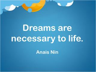 Dreams are necessary to life. Anais  Nin