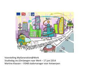 Voorstelling  MyGeneration@Work Studiedag  Jes  (Om)wegen naar Werk – 17 juni 2014