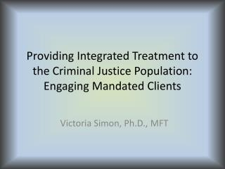 Providing Integrated Treatment to the Criminal Justice Population: Engaging Mandated Clients