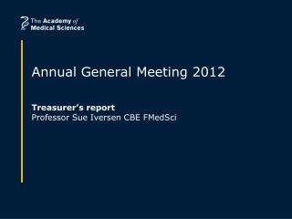Annual General Meeting 2012 Treasurer�s report Professor Sue Iversen CBE FMedSci