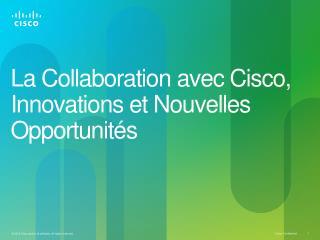La Collaboration avec Cisco, Innovations et  Nouvelles Opportunit�s