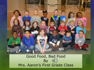 Good Food, Bad Food By  Mrs. Aaron's First Grade Class
