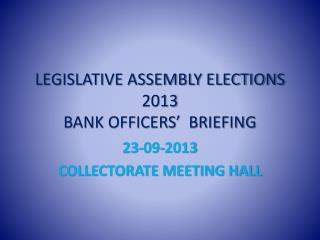 LEGISLATIVE ASSEMBLY ELECTIONS 2013 BANK OFFICERS�  BRIEFING