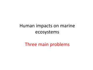 Human impacts on marine ecosystems Three main problems