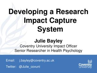 Developing a Research Impact Capture System Julie  Bayley Coventry  University Impact Officer
