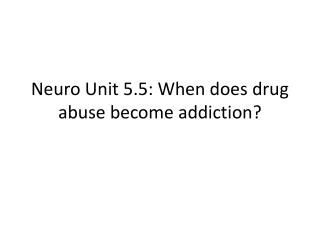 Neuro  Unit 5.5: When does drug abuse become addiction?