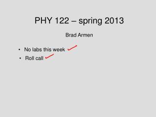 PHY 122 – spring 2013 Brad Armen