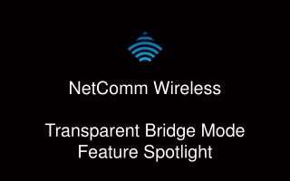 NetComm  Wireless Transparent Bridge Mode Feature Spotlight