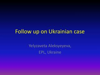 Follow  up on Ukrainian case