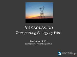 Transmission Transporting Energy by Wire Matthew Stoltz Basin Electric Power Cooperative