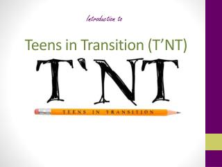 Introduction to  Teens in Transition (T'NT)
