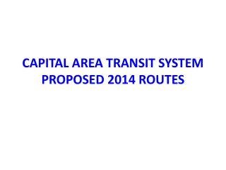 CAPITAL AREA TRANSIT SYSTEM PROPOSED 2014 ROUTES