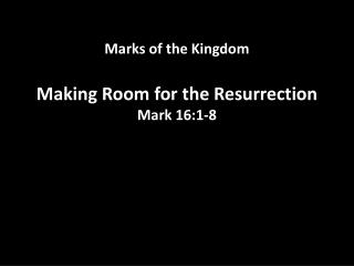 Marks of the Kingdom Making  Room for  the Resurrection Mark  16:1-8