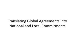 Translating Global Agreements into National and Local Commitments