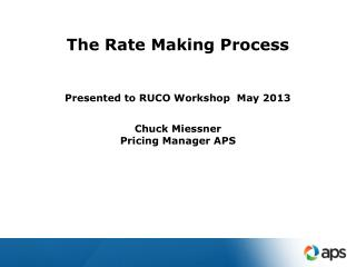 The Rate Making Process Presented to RUCO Workshop  May 2013 Chuck Miessner Pricing Manager APS