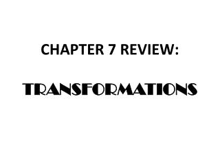 CHAPTER 7 REVIEW: TRANSFORMATIONS