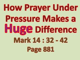 How Prayer Under Pressure Makes a  Huge Difference Mark  14 : 32 - 42 Page 881