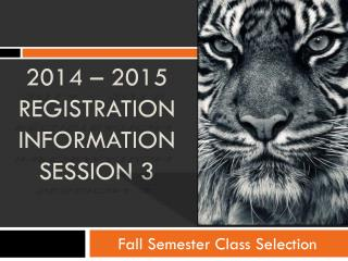 2014 – 2015 Registration INFORMATION SESSION 3